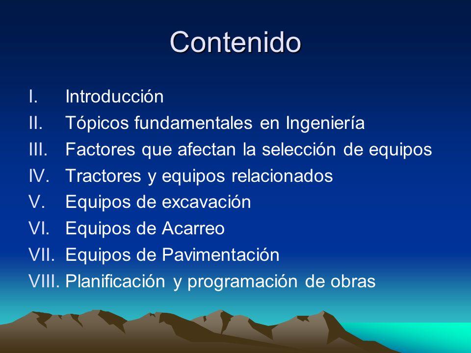 Contenido I.Introducción II.Tópicos fundamentales en Ingeniería III.Factores que afectan la selección de equipos IV.Tractores y equipos relacionados V