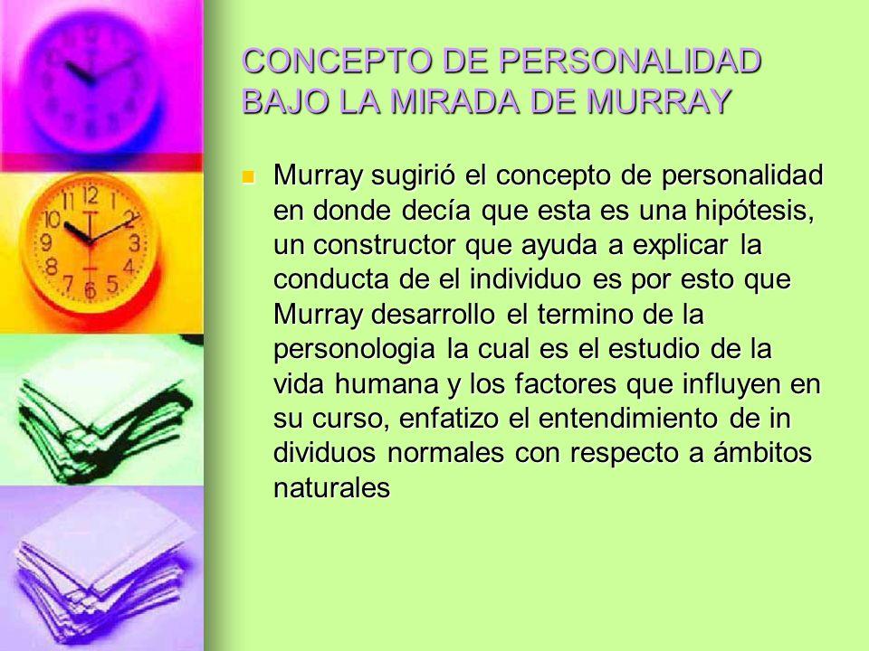 CONCEPTO DE PERSONALIDAD BAJO LA MIRADA DE MURRAY Murray sugirió el concepto de personalidad en donde decía que esta es una hipótesis, un constructor