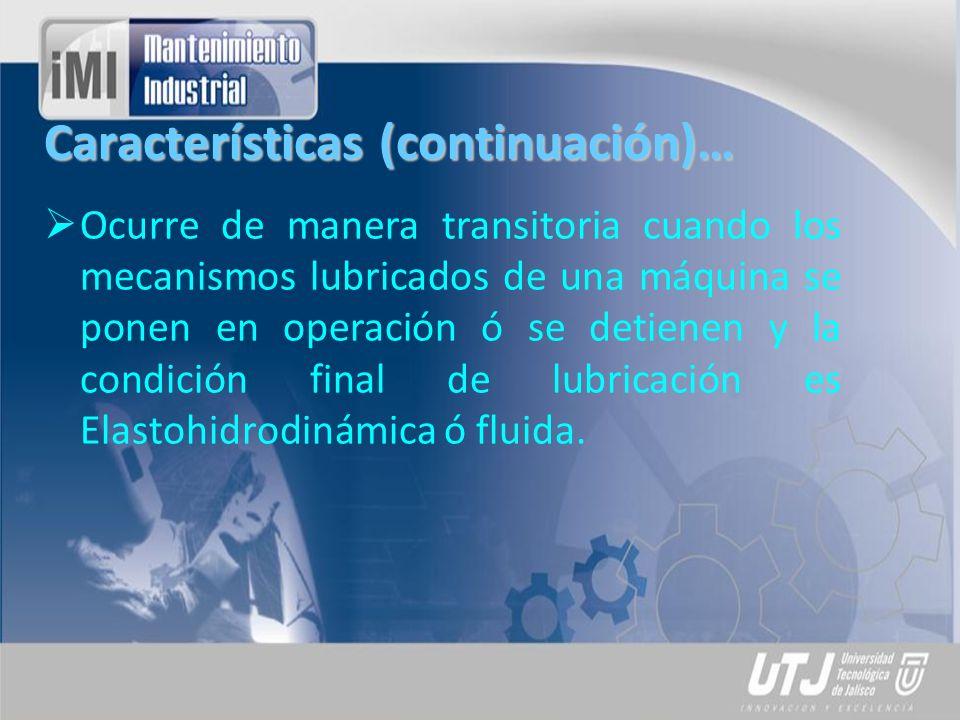 Características (continuación)… Ocurre de manera transitoria cuando los mecanismos lubricados de una máquina se ponen en operación ó se detienen y la