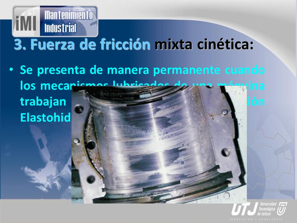 3. Fuerza de fricción mixta cinética: Se presenta de manera permanente cuando los mecanismos lubricados de una máquina trabajan bajo condiciones de lu