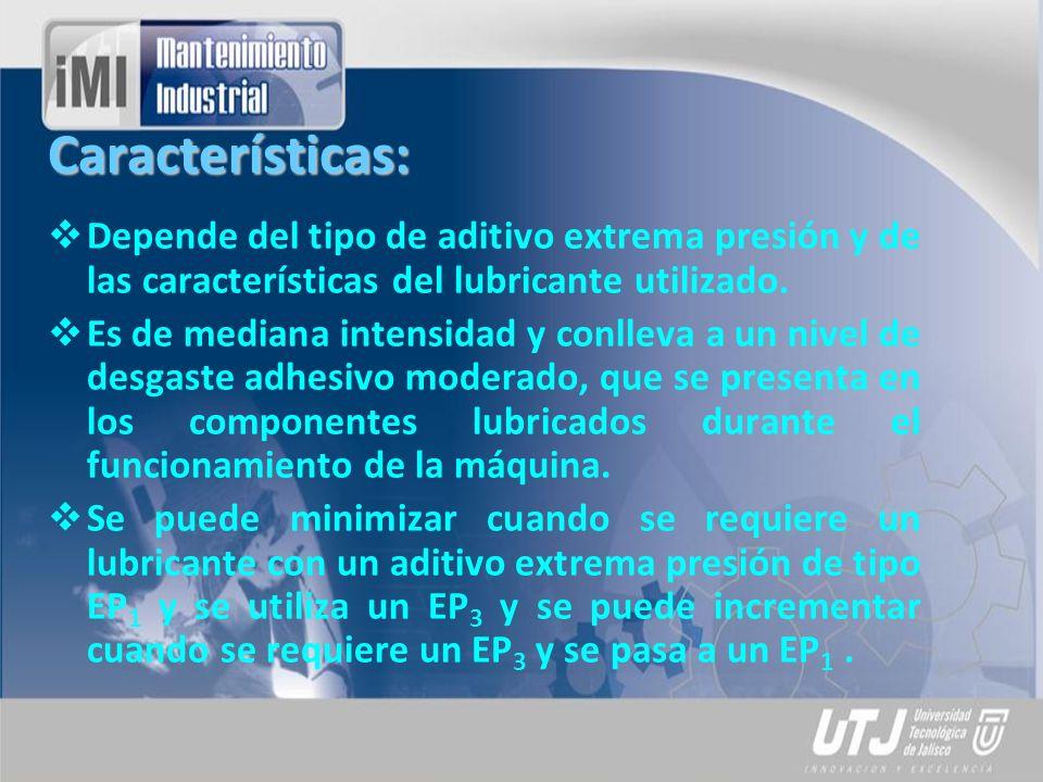 Características: Depende del tipo de aditivo extrema presión y de las características del lubricante utilizado. Es de mediana intensidad y conlleva a