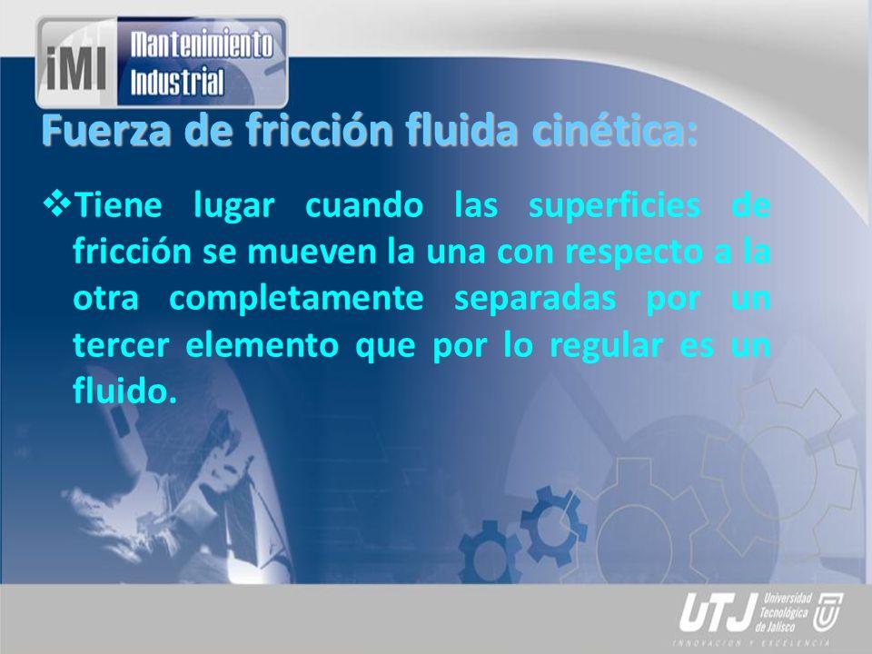 Fuerza de fricción fluida cinética: Tiene lugar cuando las superficies de fricción se mueven la una con respecto a la otra completamente separadas por