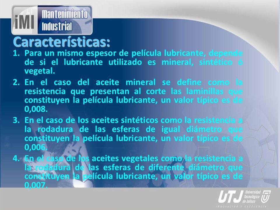 Características: 1.Para un mismo espesor de película lubricante, depende de si el lubricante utilizado es mineral, sintético ó vegetal. 2.En el caso d