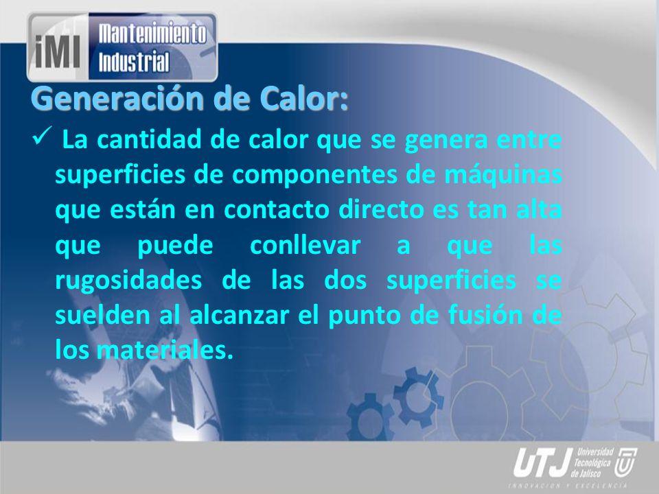 Generación de Calor: La cantidad de calor que se genera entre superficies de componentes de máquinas que están en contacto directo es tan alta que pue