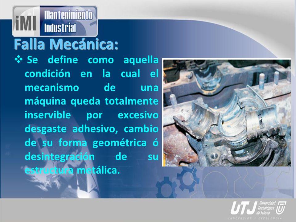 Falla Mecánica: Se define como aquella condición en la cual el mecanismo de una máquina queda totalmente inservible por excesivo desgaste adhesivo, ca