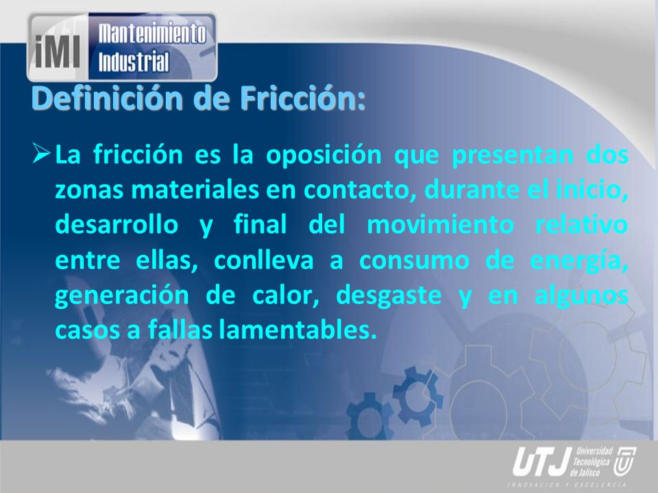 Definición de Fricción: La fricción es la oposición que presentan dos zonas materiales en contacto, durante el inicio, desarrollo y final del movimien