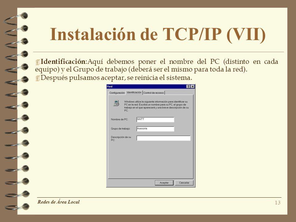 13 Instalación de TCP/IP (VII) 4 Identificación :Aquí debemos poner el nombre del PC (distinto en cada equipo) y el Grupo de trabajo (deberá ser el mi