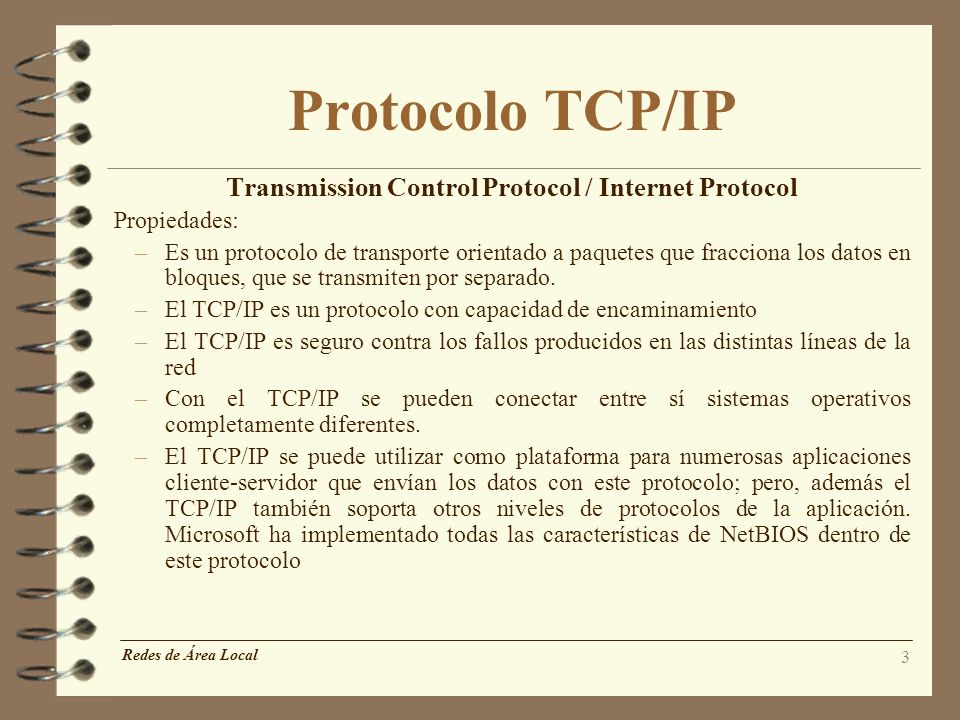 3 Protocolo TCP/IP Transmission Control Protocol / Internet Protocol Propiedades: –Es un protocolo de transporte orientado a paquetes que fracciona lo