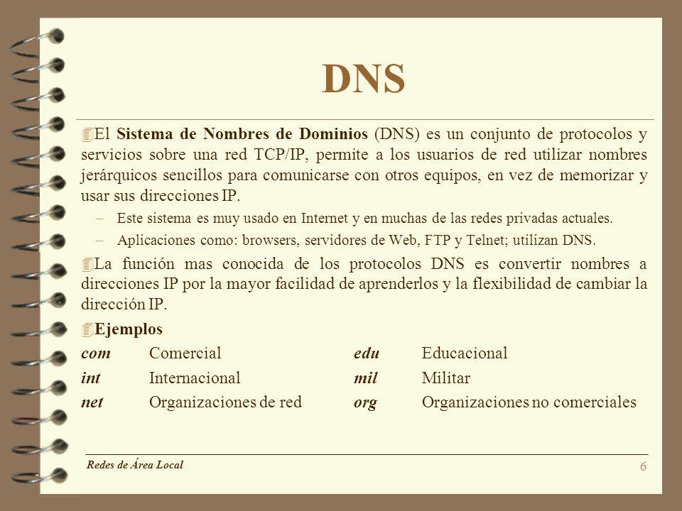 6 DNS 4 El Sistema de Nombres de Dominios (DNS) es un conjunto de protocolos y servicios sobre una red TCP/IP, permite a los usuarios de red utilizar