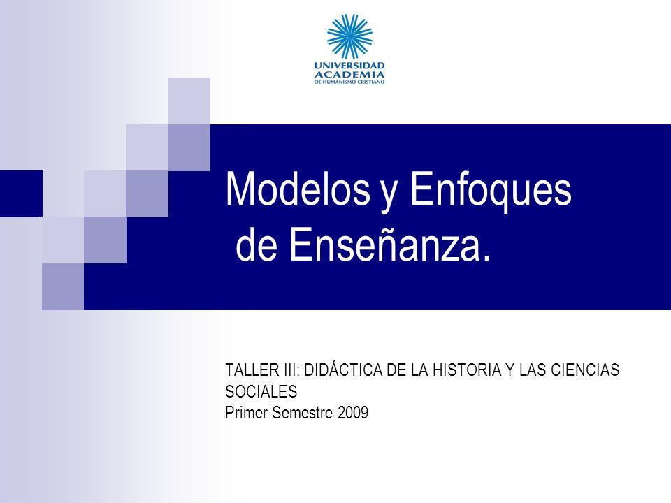 Modelos y Enfoques de Enseñanza. TALLER III: DIDÁCTICA DE LA HISTORIA Y LAS CIENCIAS SOCIALES Primer Semestre 2009