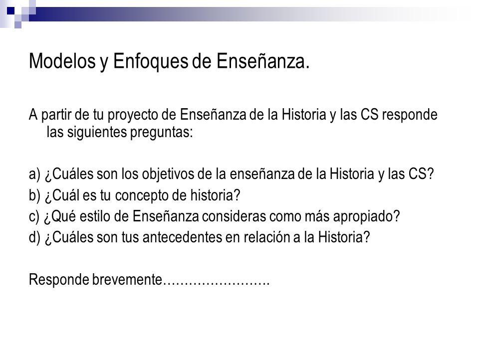 Modelos y Enfoques de Enseñanza. A partir de tu proyecto de Enseñanza de la Historia y las CS responde las siguientes preguntas: a) ¿Cuáles son los ob
