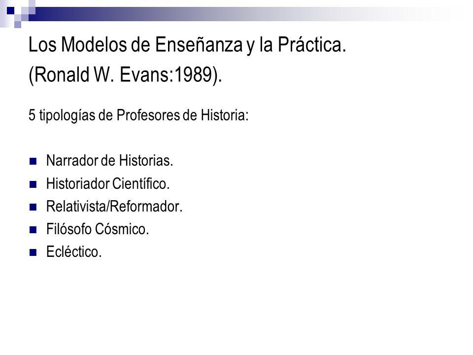 Los Modelos de Enseñanza y la Práctica. (Ronald W. Evans:1989). 5 tipologías de Profesores de Historia: Narrador de Historias. Historiador Científico.
