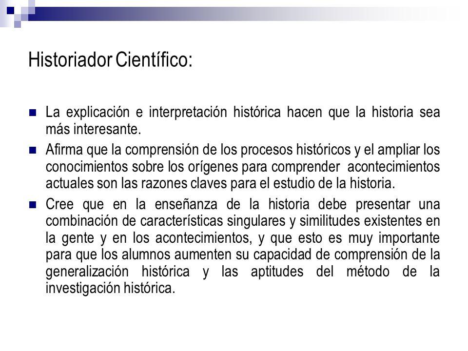 Historiador Científico: La explicación e interpretación histórica hacen que la historia sea más interesante. Afirma que la comprensión de los procesos
