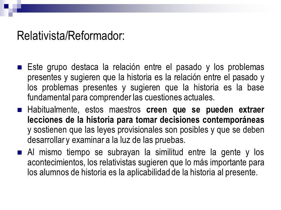 Relativista/Reformador: Este grupo destaca la relación entre el pasado y los problemas presentes y sugieren que la historia es la relación entre el pa