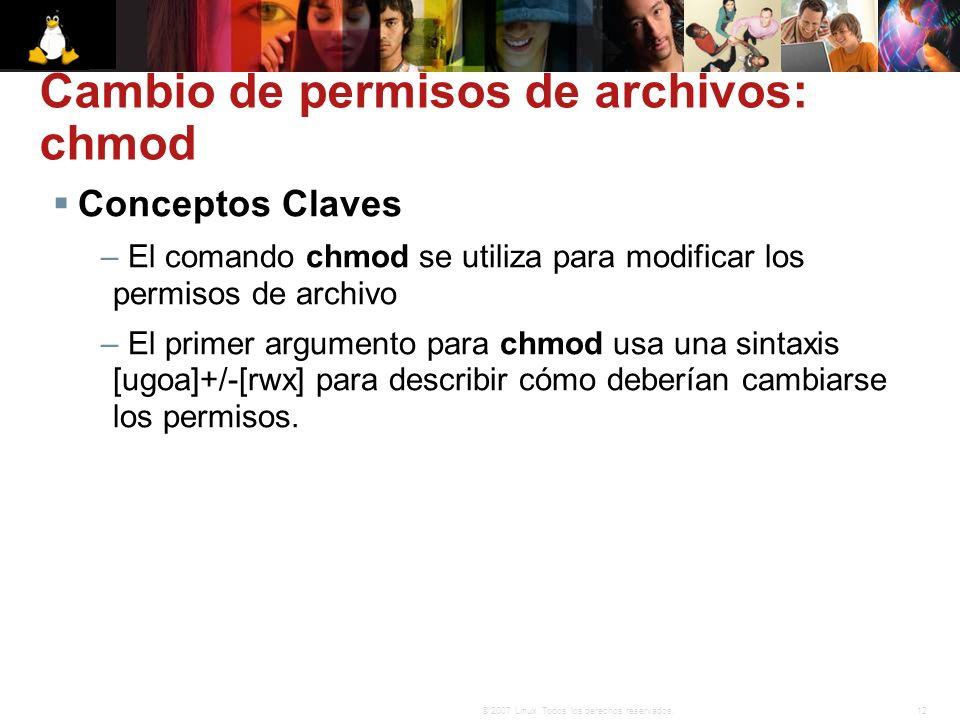 12© 2007 Linux. Todos los derechos reservados. Cambio de permisos de archivos: chmod Conceptos Claves – El comando chmod se utiliza para modificar los