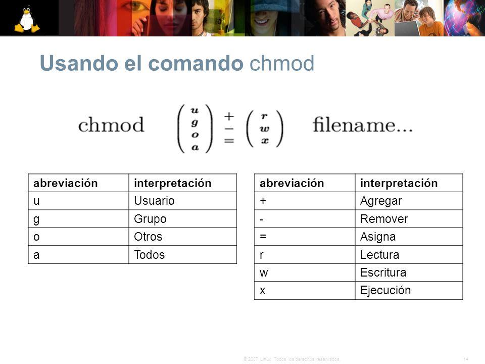 14© 2007 Linux. Todos los derechos reservados. Usando el comando chmod abreviacióninterpretación +Agregar -Remover =Asigna rLectura wEscritura xEjecuc