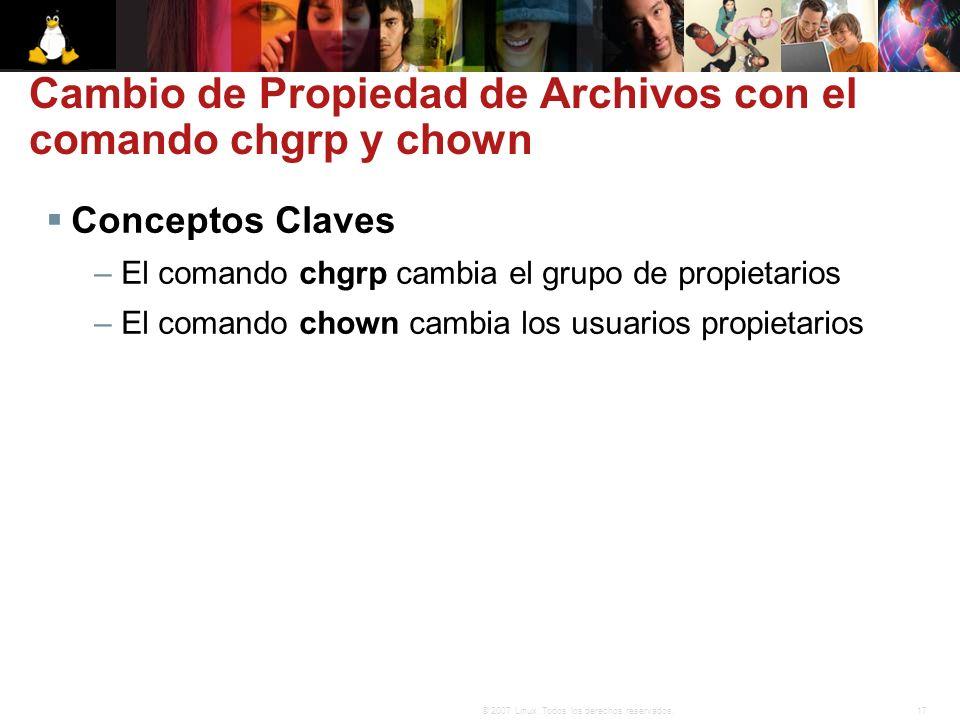 17© 2007 Linux. Todos los derechos reservados. Cambio de Propiedad de Archivos con el comando chgrp y chown Conceptos Claves – El comando chgrp cambia