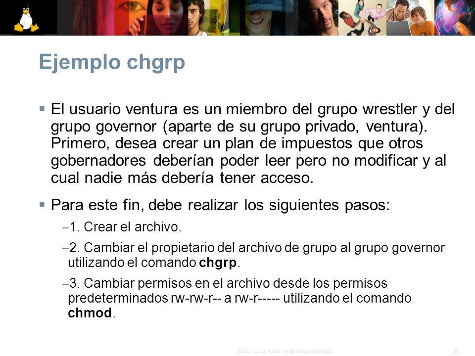 20© 2007 Linux. Todos los derechos reservados. Ejemplo chgrp El usuario ventura es un miembro del grupo wrestler y del grupo governor (aparte de su gr