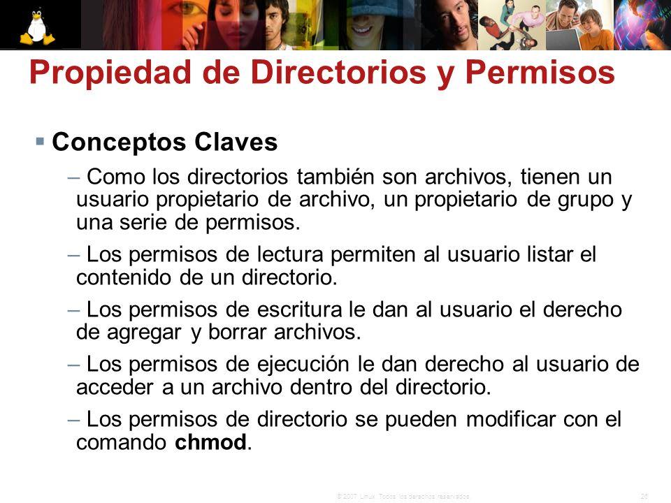 26© 2007 Linux. Todos los derechos reservados. Propiedad de Directorios y Permisos Conceptos Claves – Como los directorios también son archivos, tiene
