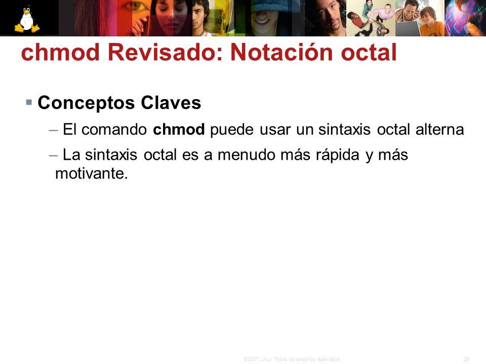 29© 2007 Linux. Todos los derechos reservados. chmod Revisado: Notación octal Conceptos Claves – El comando chmod puede usar un sintaxis octal alterna
