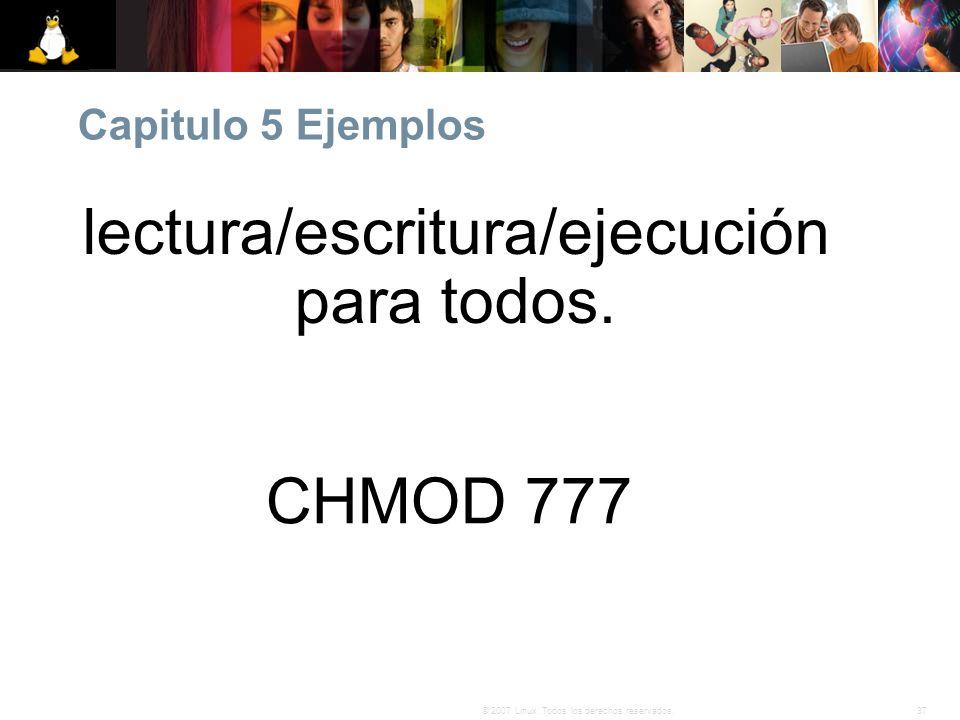 37© 2007 Linux. Todos los derechos reservados. Capitulo 5 Ejemplos CHMOD 777 lectura/escritura/ejecución para todos.