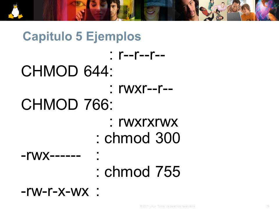 39© 2007 Linux. Todos los derechos reservados. Capitulo 5 Ejemplos CHMOD 444: r--r--r-- CHMOD 644: rw-r--r-- CHMOD 744: rwxr--r-- CHMOD 766: rwxrw-rw-