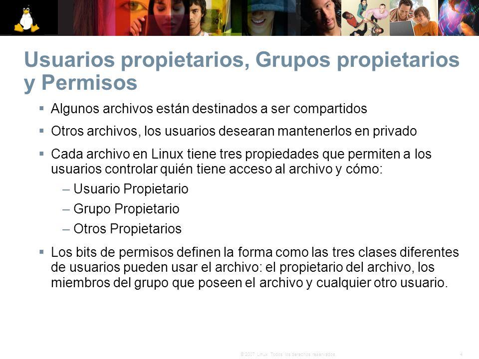 4© 2007 Linux. Todos los derechos reservados. Usuarios propietarios, Grupos propietarios y Permisos Algunos archivos están destinados a ser compartido