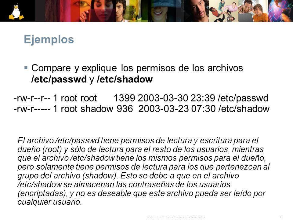 42© 2007 Linux. Todos los derechos reservados. Ejemplos Compare y explique los permisos de los archivos /etc/passwd y /etc/shadow -rw-r--r-- 1 root ro