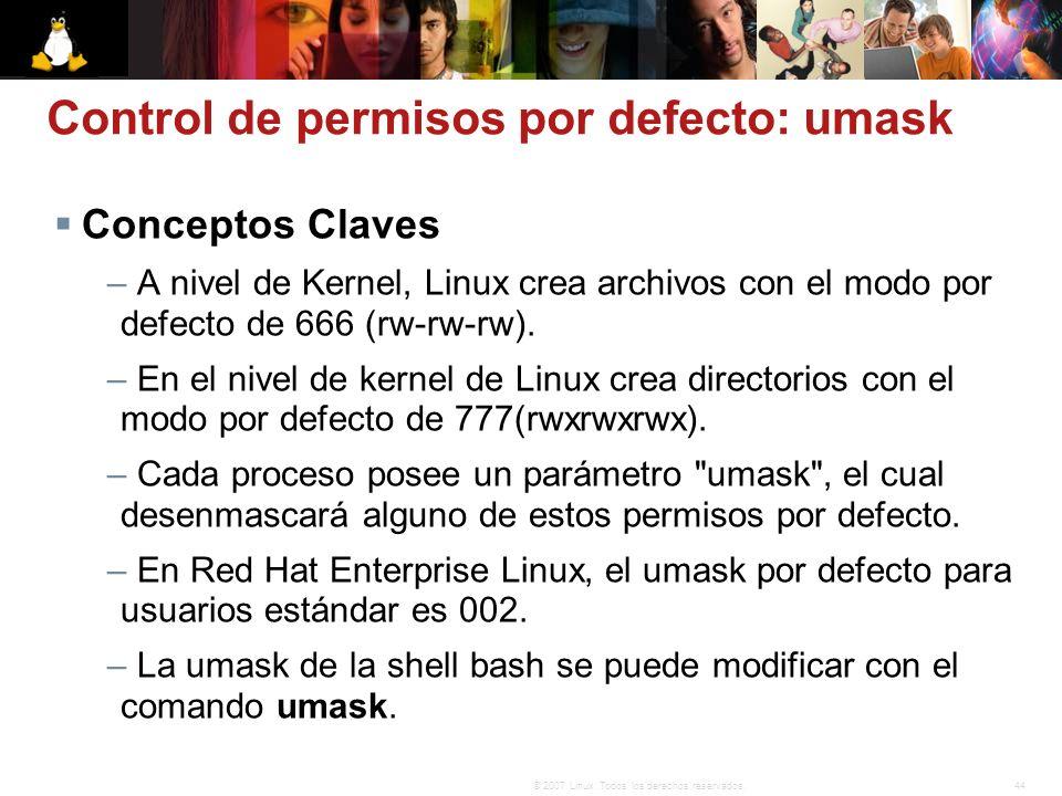 44© 2007 Linux. Todos los derechos reservados. Control de permisos por defecto: umask Conceptos Claves – A nivel de Kernel, Linux crea archivos con el