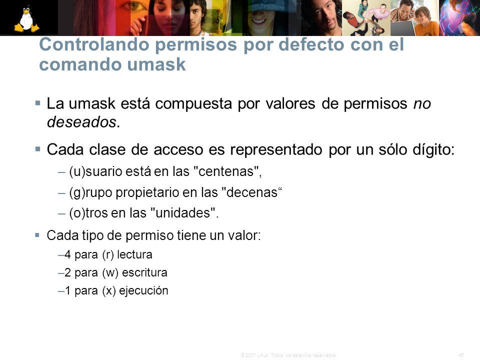 45© 2007 Linux. Todos los derechos reservados. Controlando permisos por defecto con el comando umask La umask está compuesta por valores de permisos n