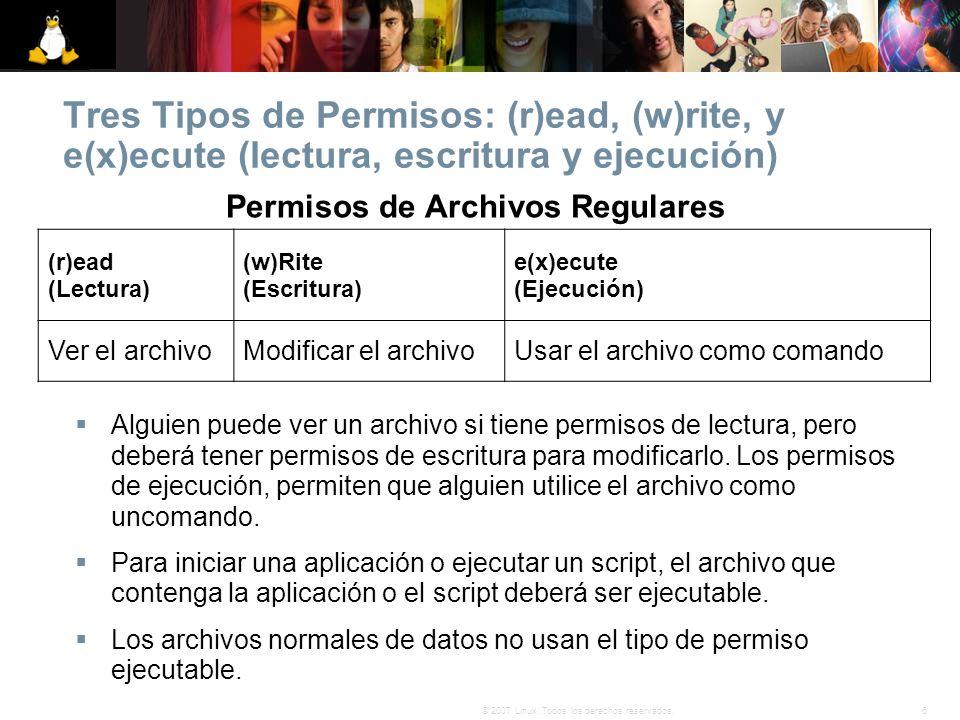 6© 2007 Linux. Todos los derechos reservados. Tres Tipos de Permisos: (r)ead, (w)rite, y e(x)ecute (lectura, escritura y ejecución) Permisos de Archiv