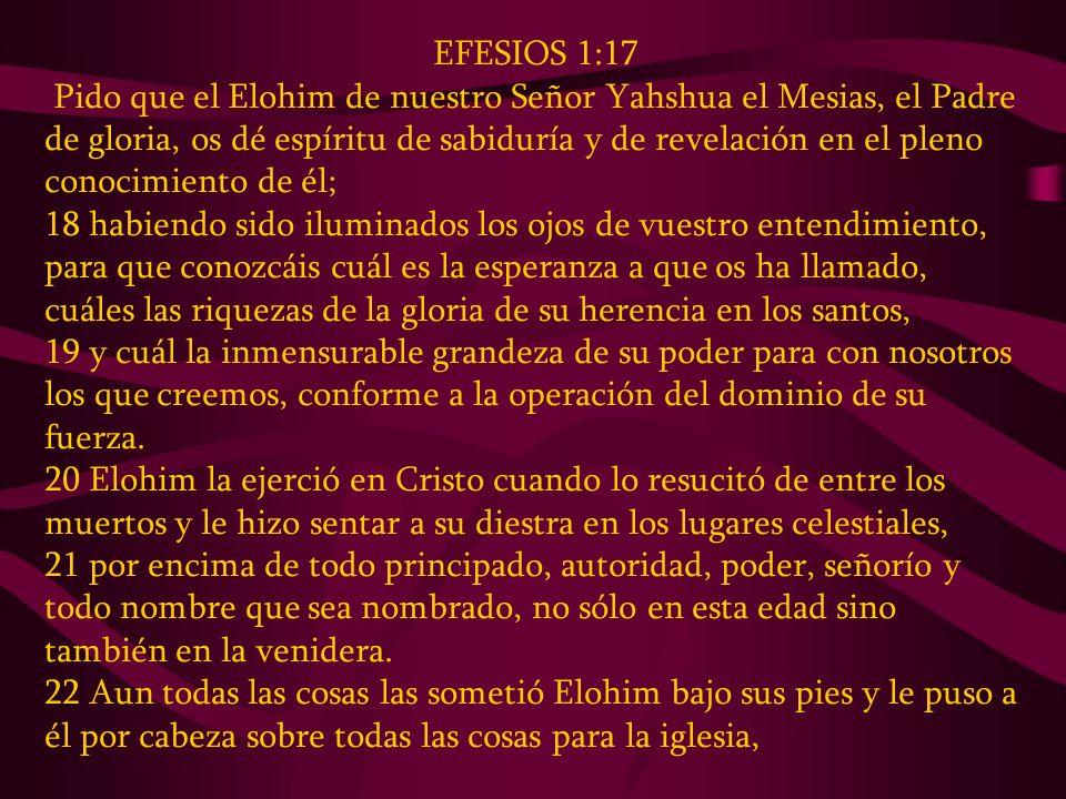 EFESIOS 1:17 Pido que el Elohim de nuestro Señor Yahshua el Mesias, el Padre de gloria, os dé espíritu de sabiduría y de revelación en el pleno conoci