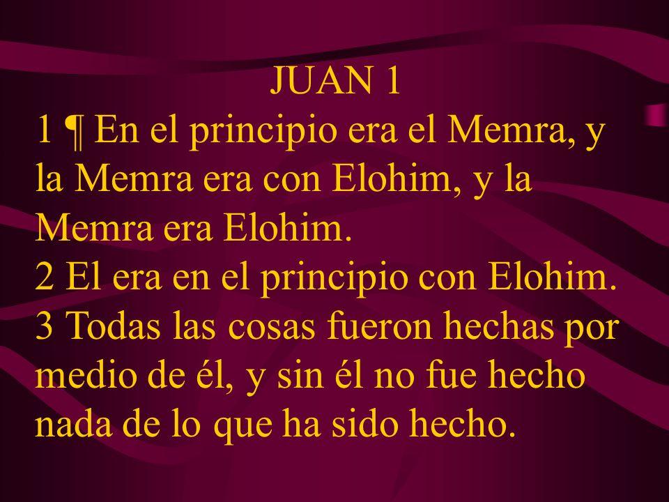 JUAN 1 1 ¶ En el principio era el Memra, y la Memra era con Elohim, y la Memra era Elohim. 2 El era en el principio con Elohim. 3 Todas las cosas fuer