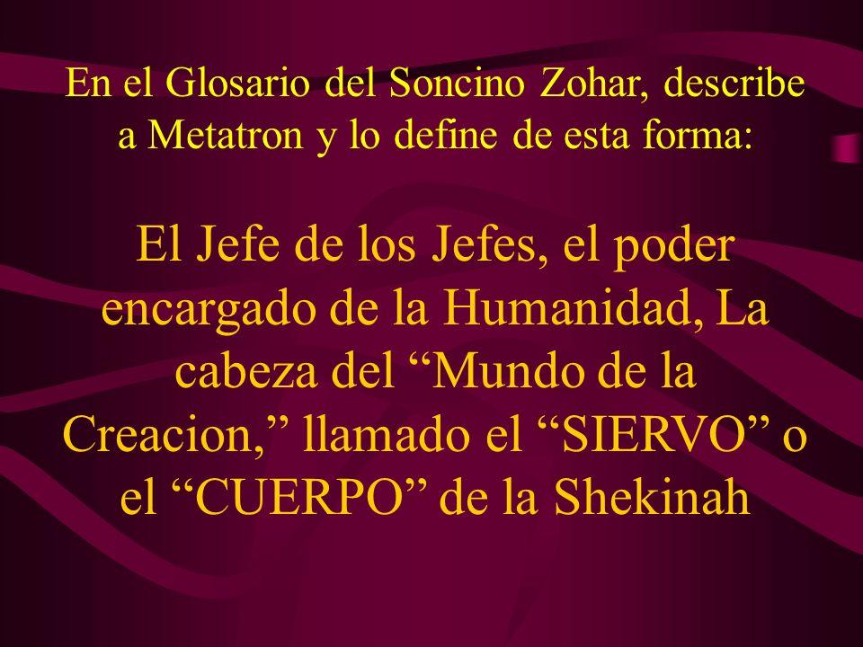 En el Glosario del Soncino Zohar, describe a Metatron y lo define de esta forma: El Jefe de los Jefes, el poder encargado de la Humanidad, La cabeza d