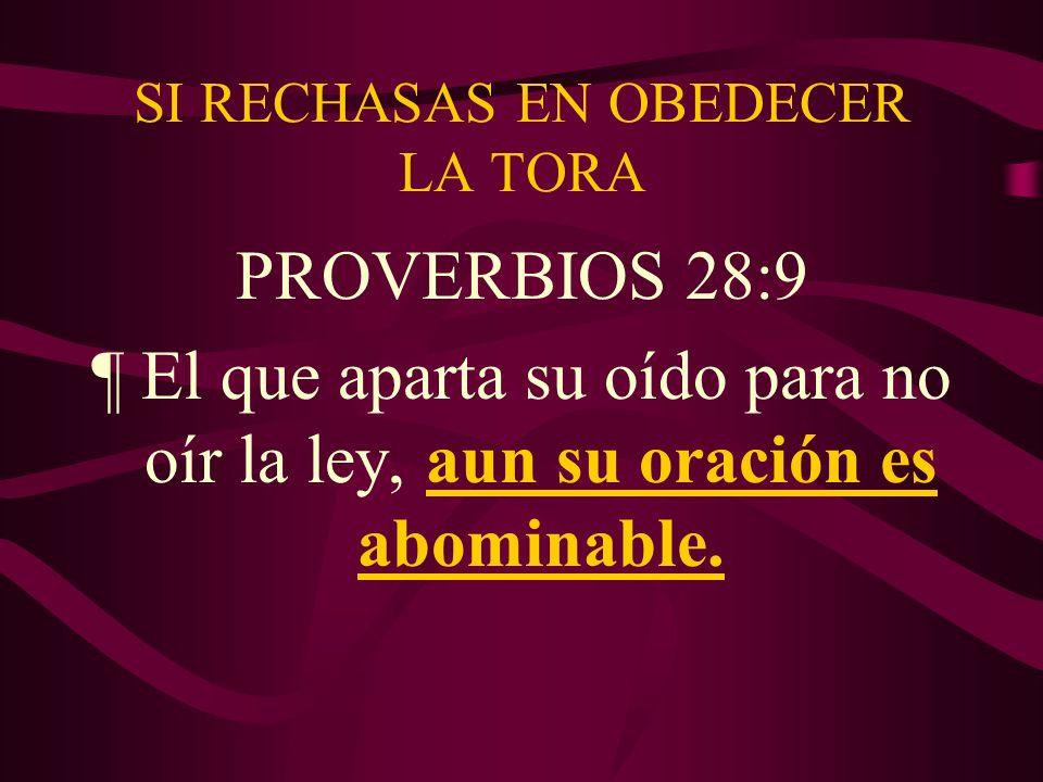 SI RECHASAS EN OBEDECER LA TORA PROVERBIOS 28:9 ¶ El que aparta su oído para no oír la ley, aun su oración es abominable.
