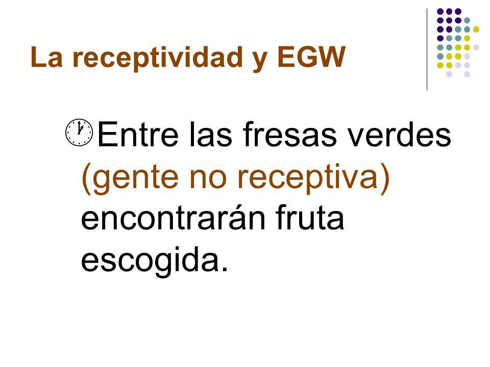 EGW y la receptividad ¶ Juntar la fruta (gente receptiva) allí cerca, pero con mucho cuidado.