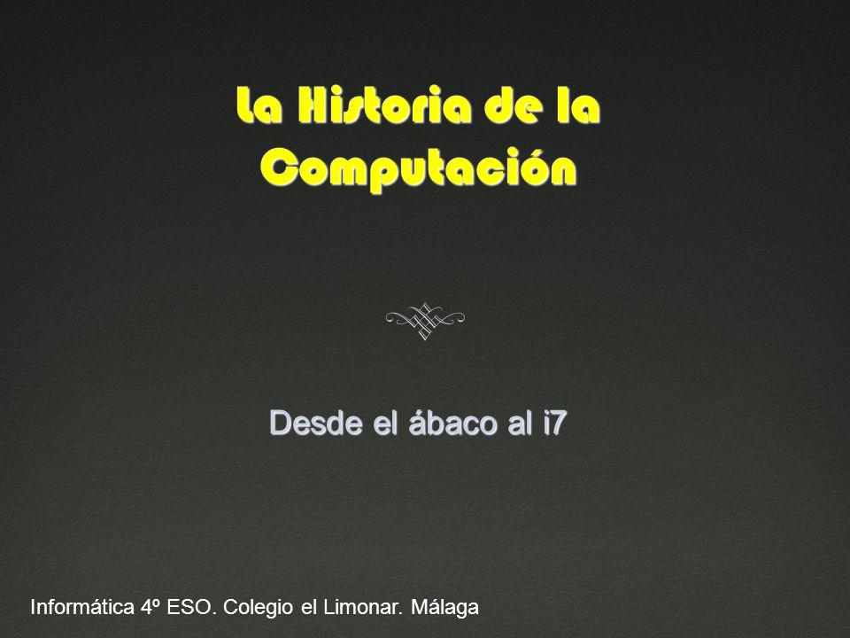 La Historia de la Computación Desde el ábaco al i7 Informática 4º ESO. Colegio el Limonar. Málaga