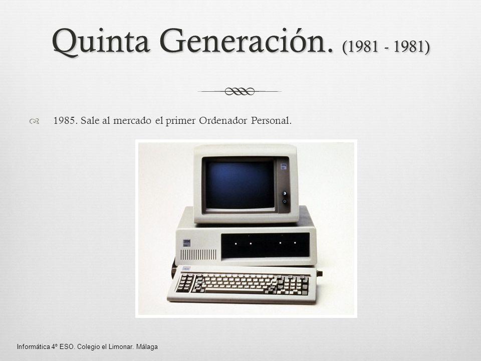 Quinta Generación. (1981 - 1981) 1985. Sale al mercado el primer Ordenador Personal. Informática 4º ESO. Colegio el Limonar. Málaga