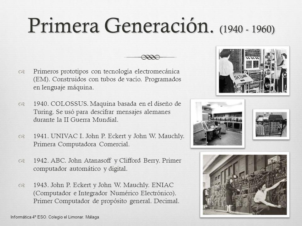 Primera Generación. (1940 - 1960) Primeros prototipos con tecnología electromecánica (EM). Construidos con tubos de vacío. Programados en lenguaje máq