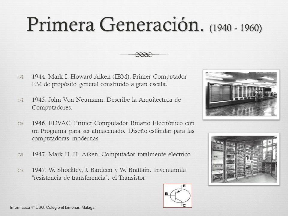 Primera Generación. (1940 - 1960) 1944. Mark I. Howard Aiken (IBM). Primer Computador EM de propósito general construido a gran escala. 1945. John Von