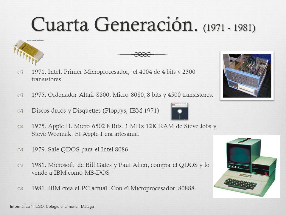 Cuarta Generación. (1971 - 1981) 1971. Intel. Primer Microprocesador, el 4004 de 4 bits y 2300 transistores 1975. Ordenador Altair 8800. Micro 8080, 8