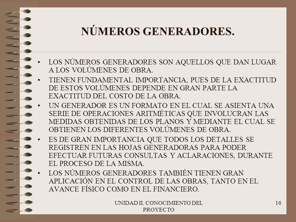 UNIDAD II. CONOCIMIENTO DEL PROYECTO 16 NÚMEROS GENERADORES. LOS NÚMEROS GENERADORES SON AQUELLOS QUE DAN LUGAR A LOS VOLÚMENES DE OBRA. TIENEN FUNDAM