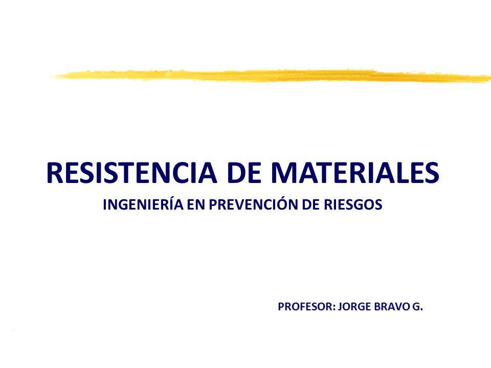 RESISTENCIA DE MATERIALES INGENIERÍA EN PREVENCIÓN DE RIESGOS PROFESOR: JORGE BRAVO G.