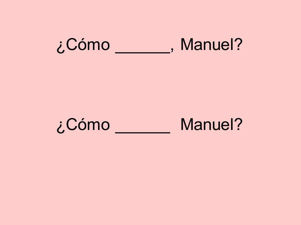¿Cómo ______, Manuel? ¿Cómo ______ Manuel?