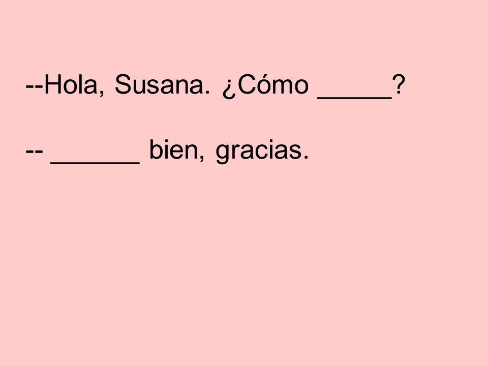 --Hola, Susana. ¿Cómo estás? -- Estoy bien, gracias. Hi, Susana. How are you. Im fine, thanks.