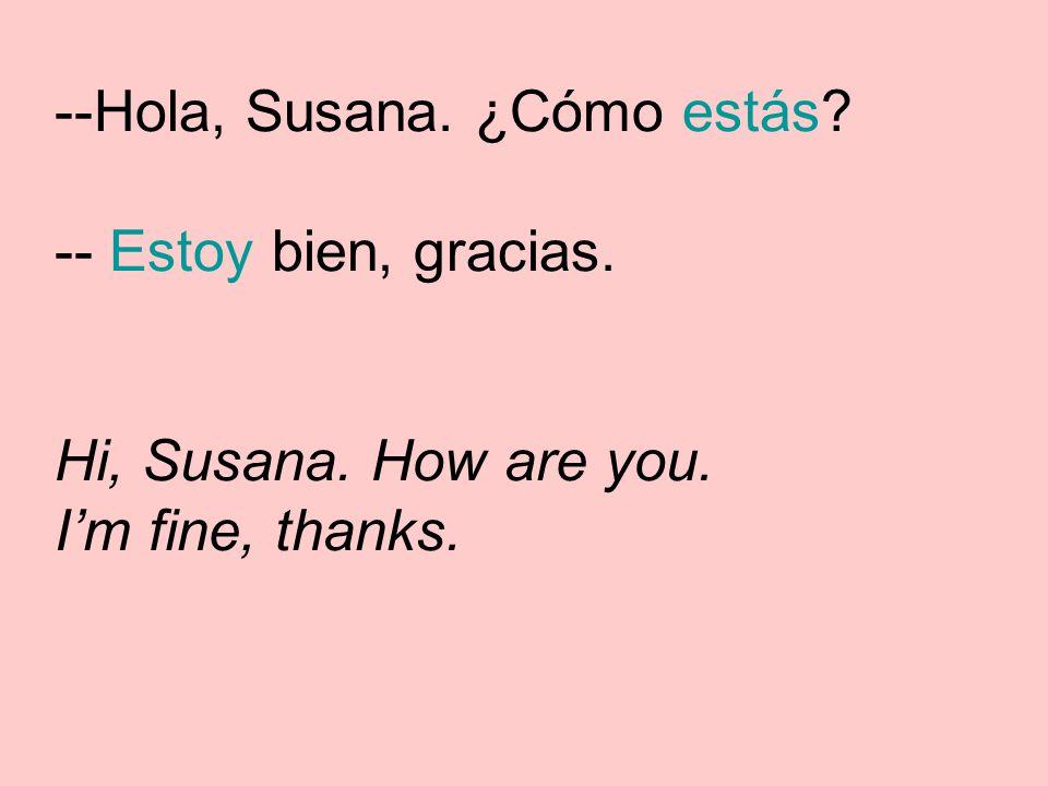 --Hola, Susana. ¿Cómo estás -- Estoy bien, gracias. Hi, Susana. How are you. Im fine, thanks.