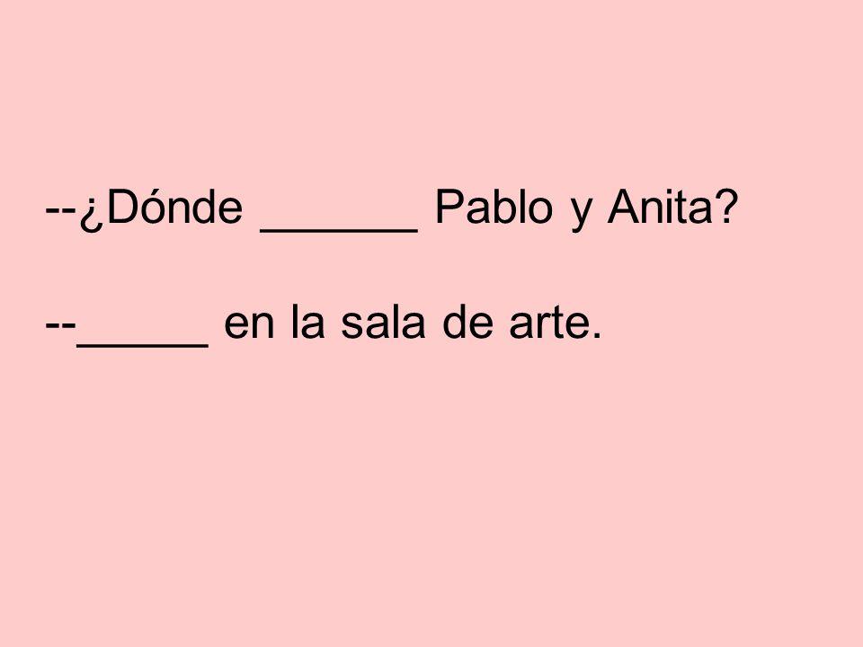 --¿Dónde están_ Pablo y Anita.--_están_ en la sala de arte.