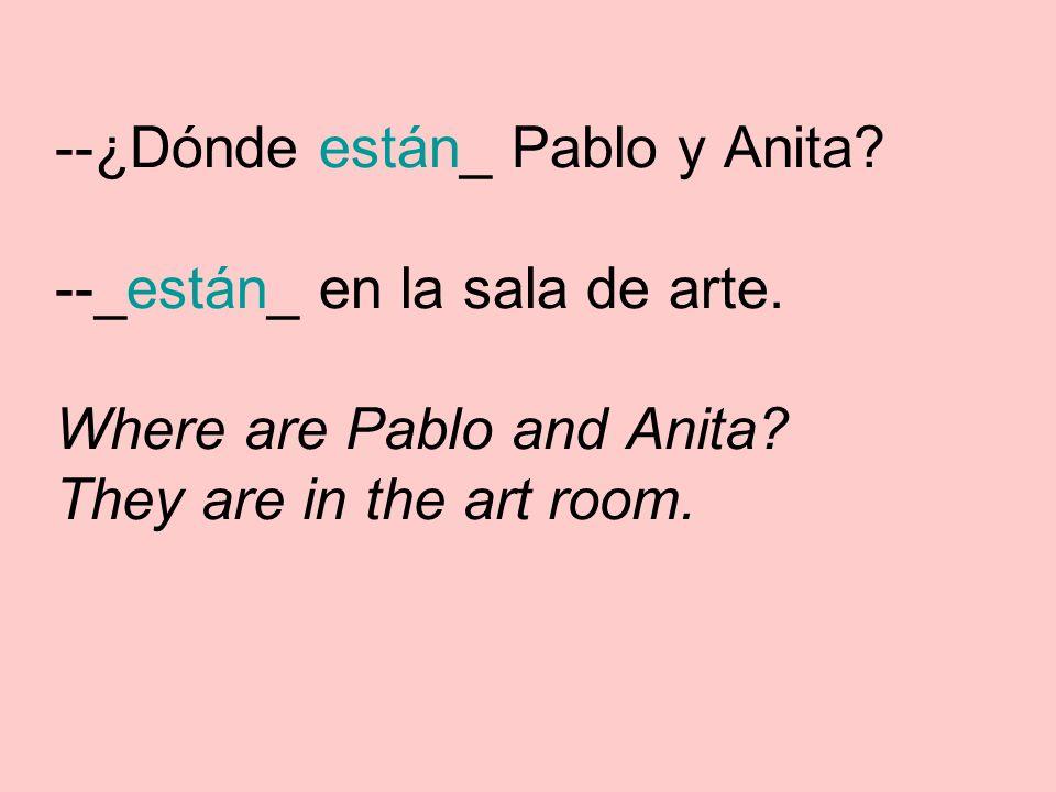 --¿Dónde están_ Pablo y Anita. --_están_ en la sala de arte.