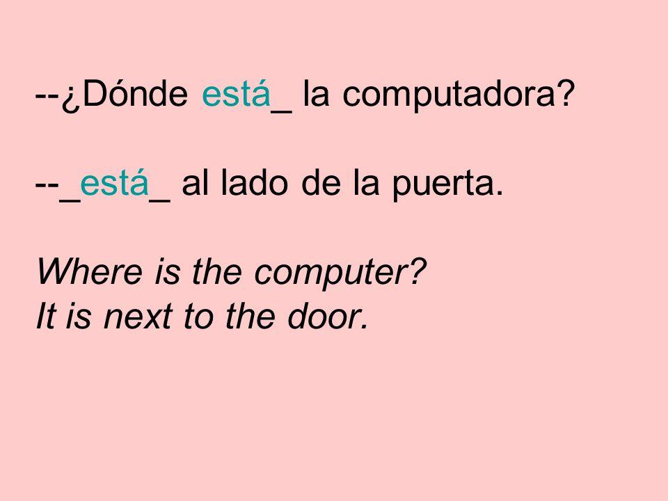 --¿Dónde está_ la computadora. --_está_ al lado de la puerta.