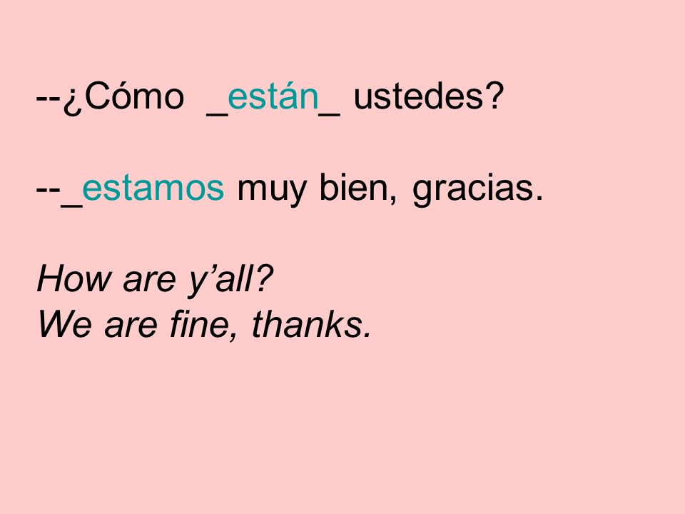 --¿Cómo _están_ ustedes --_estamos muy bien, gracias. How are yall We are fine, thanks.